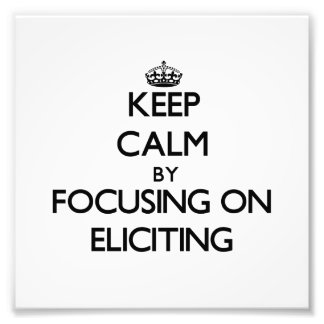 Keep Calm by focusing on ELICITING Art Photo