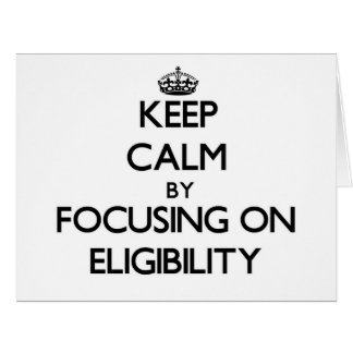 Keep Calm by focusing on ELIGIBILITY Greeting Cards