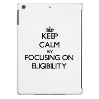 Keep Calm by focusing on ELIGIBILITY iPad Air Cover