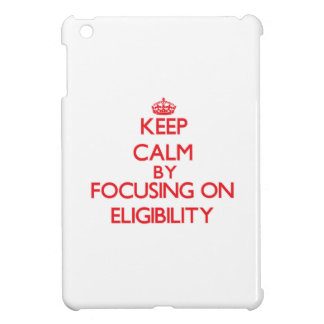Keep Calm by focusing on ELIGIBILITY iPad Mini Case