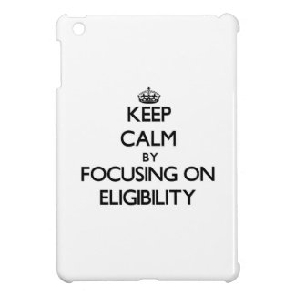 Keep Calm by focusing on ELIGIBILITY Cover For The iPad Mini