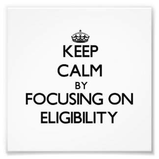 Keep Calm by focusing on ELIGIBILITY Photo Art