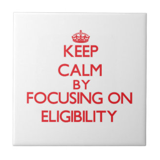 Keep Calm by focusing on ELIGIBILITY Ceramic Tile