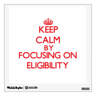 Keep Calm by focusing on ELIGIBILITY Wall Decals