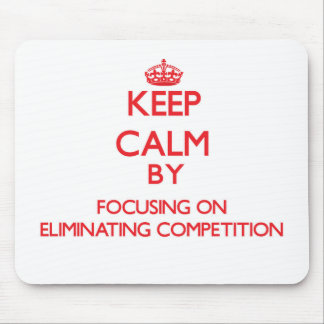 Keep Calm by focusing on ELIMINATING COMPETITION Mouse Pads