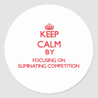 Keep Calm by focusing on ELIMINATING COMPETITION Classic Round Sticker