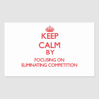 Keep Calm by focusing on ELIMINATING COMPETITION Rectangular Sticker
