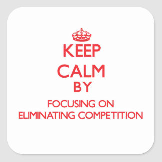 Keep Calm by focusing on ELIMINATING COMPETITION Square Sticker