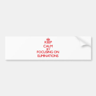 Keep Calm by focusing on ELIMINATIONS Bumper Stickers