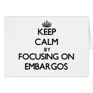 Keep Calm by focusing on EMBARGOS Greeting Card