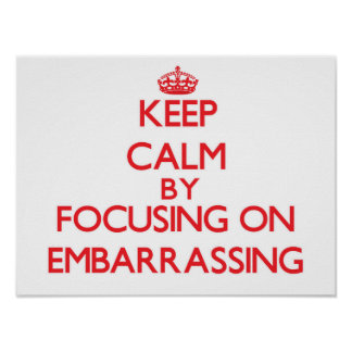 Keep Calm by focusing on EMBARRASSING Print