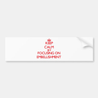 Keep Calm by focusing on EMBELLISHMENT Bumper Sticker