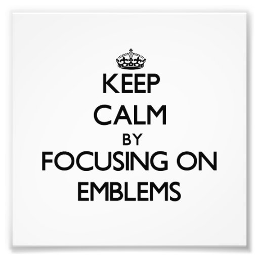 Keep Calm by focusing on EMBLEMS Art Photo