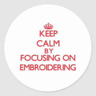 Keep Calm by focusing on EMBROIDERING Round Sticker