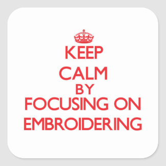 Keep Calm by focusing on EMBROIDERING Square Sticker