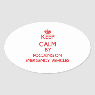 Keep Calm by focusing on EMERGENCY VEHICLES Oval Sticker