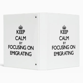 Keep Calm by focusing on EMIGRATING 3 Ring Binder
