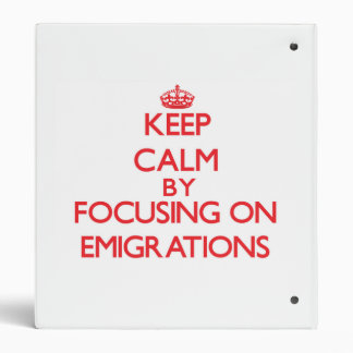Keep Calm by focusing on EMIGRATIONS 3 Ring Binder