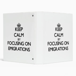 Keep Calm by focusing on EMIGRATIONS 3 Ring Binders