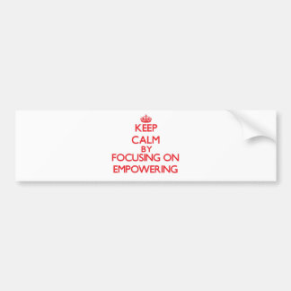 Keep Calm by focusing on EMPOWERING Bumper Stickers