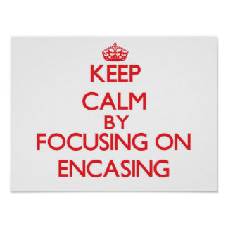 Keep Calm by focusing on ENCASING Poster