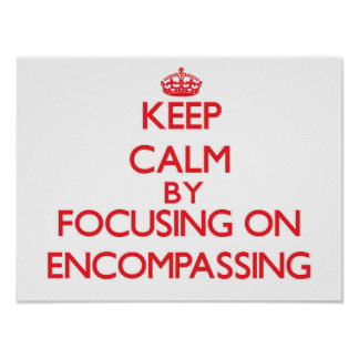 Keep Calm by focusing on ENCOMPASSING Print