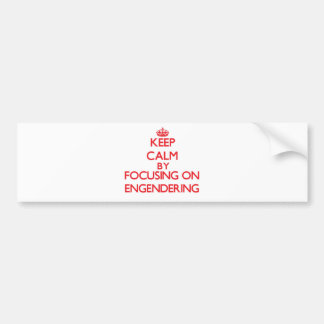 Keep Calm by focusing on ENGENDERING Bumper Sticker