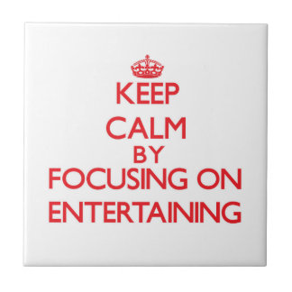 Keep Calm by focusing on ENTERTAINING Tiles