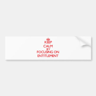 Keep Calm by focusing on ENTITLEMENT Bumper Stickers
