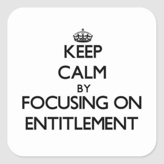 Keep Calm by focusing on ENTITLEMENT Square Sticker