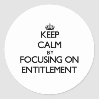 Keep Calm by focusing on ENTITLEMENT Round Stickers