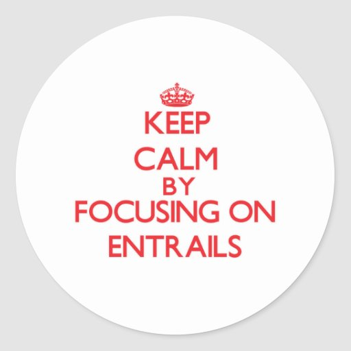Keep Calm by focusing on ENTRAILS Round Sticker