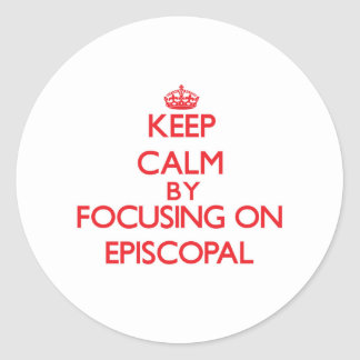 Keep Calm by focusing on EPISCOPAL Round Stickers