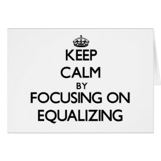 Keep Calm by focusing on EQUALIZING Card