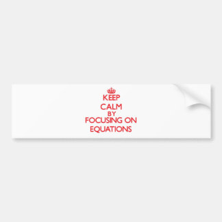 Keep Calm by focusing on EQUATIONS Bumper Stickers