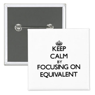 Keep Calm by focusing on EQUIVALENT Pinback Buttons