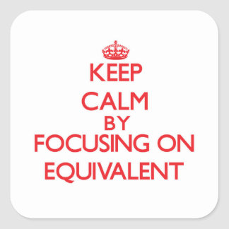 Keep Calm by focusing on EQUIVALENT Square Sticker