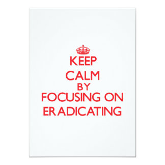 Keep Calm by focusing on ERADICATING 5x7 Paper Invitation Card