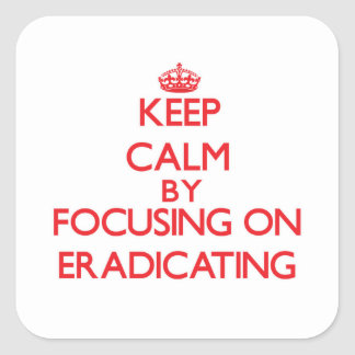 Keep Calm by focusing on ERADICATING Square Sticker
