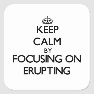 Keep Calm by focusing on ERUPTING Square Sticker