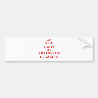Keep Calm by focusing on ESCAPADES Bumper Stickers