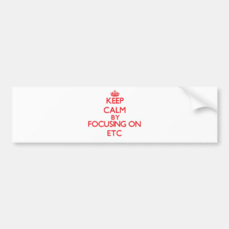 Keep Calm by focusing on ETC Bumper Stickers