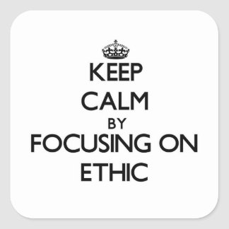 Keep Calm by focusing on ETHIC Square Sticker