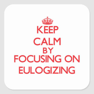 Keep Calm by focusing on EULOGIZING Square Sticker