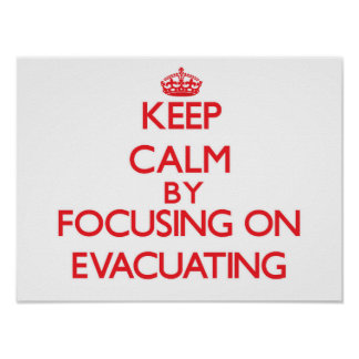 Keep Calm by focusing on EVACUATING Poster