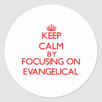 Keep Calm by focusing on EVANGELICAL Round Stickers