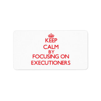 Keep Calm by focusing on EXECUTIONERS Address Label