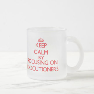 Keep Calm by focusing on EXECUTIONERS 10 Oz Frosted Glass Coffee Mug