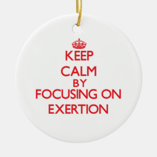 Keep Calm by focusing on EXERTION Christmas Ornament
