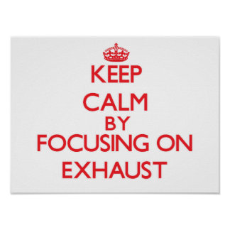 Keep Calm by focusing on EXHAUST Poster